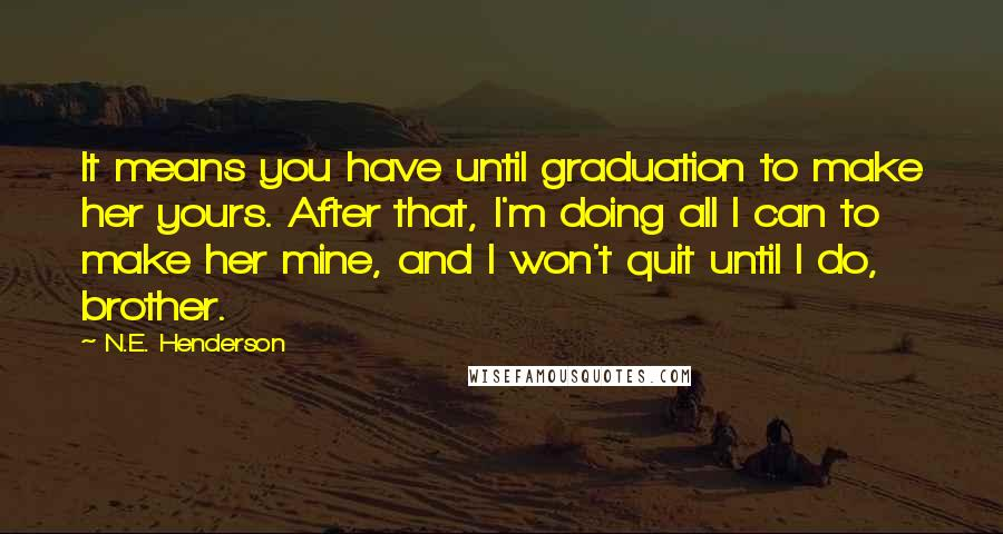 N.E. Henderson quotes: It means you have until graduation to make her yours. After that, I'm doing all I can to make her mine, and I won't quit until I do, brother.