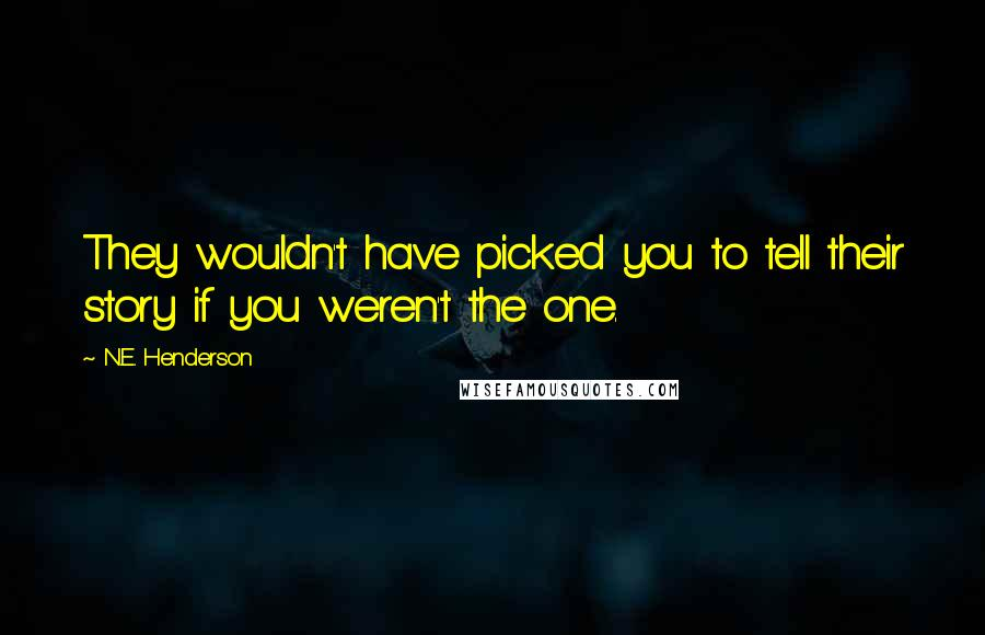N.E. Henderson quotes: They wouldn't have picked you to tell their story if you weren't the one.