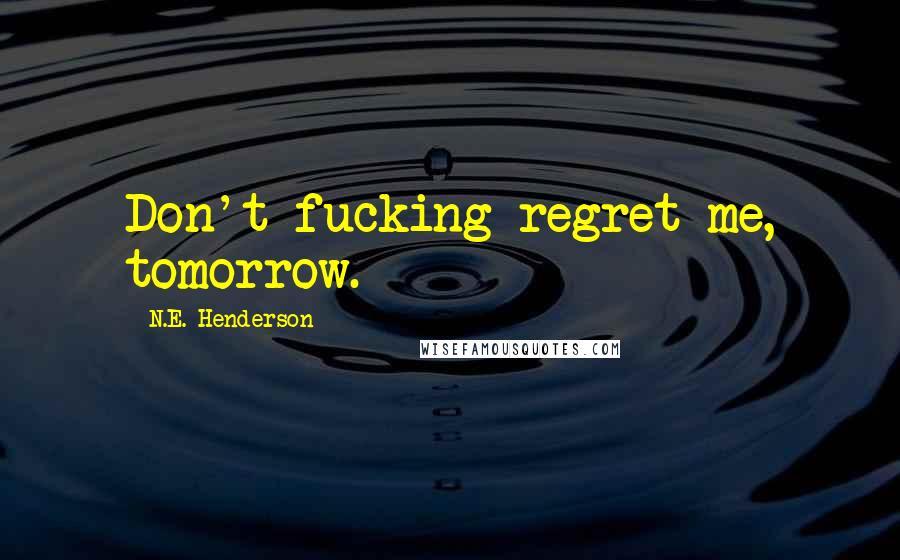 N.E. Henderson quotes: Don't fucking regret me, tomorrow.