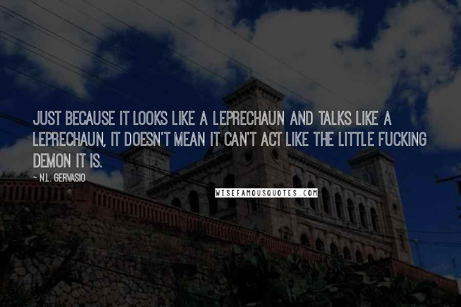 N.L. Gervasio quotes: Just because it looks like a leprechaun and talks like a leprechaun, it doesn't mean it can't act like the little fucking demon it is.