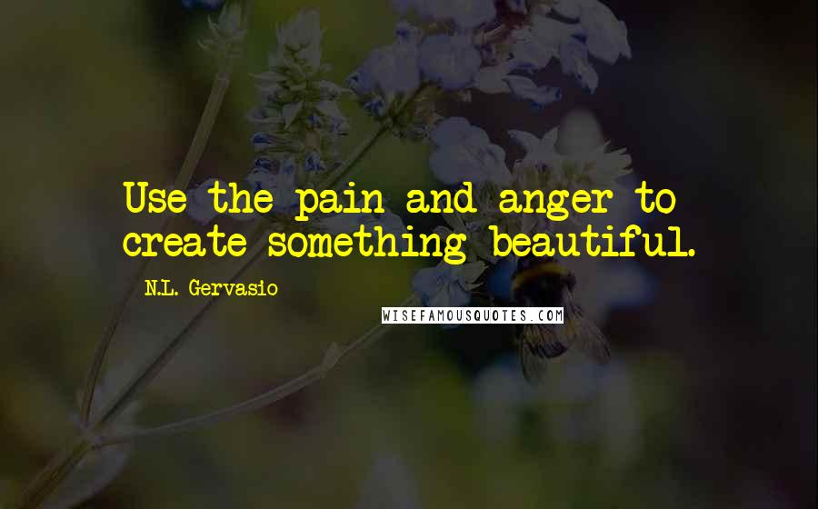N.L. Gervasio quotes: Use the pain and anger to create something beautiful.