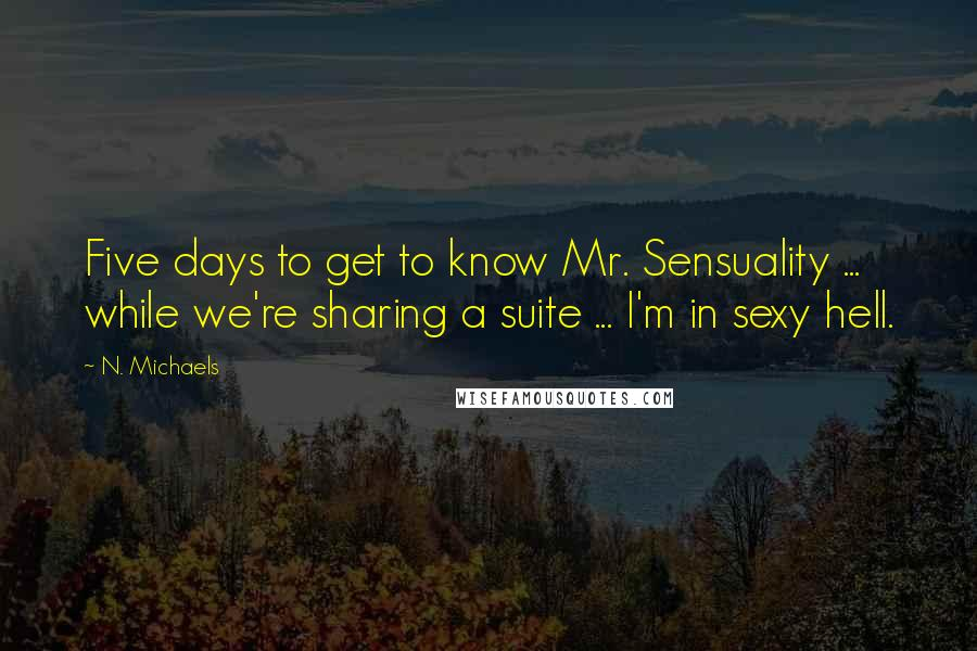N. Michaels quotes: Five days to get to know Mr. Sensuality ... while we're sharing a suite ... I'm in sexy hell.