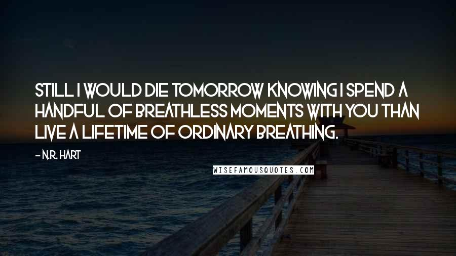 N.R. Hart quotes: Still I would die tomorrow knowing I spend a handful of breathless moments with you than live a lifetime of ordinary breathing.
