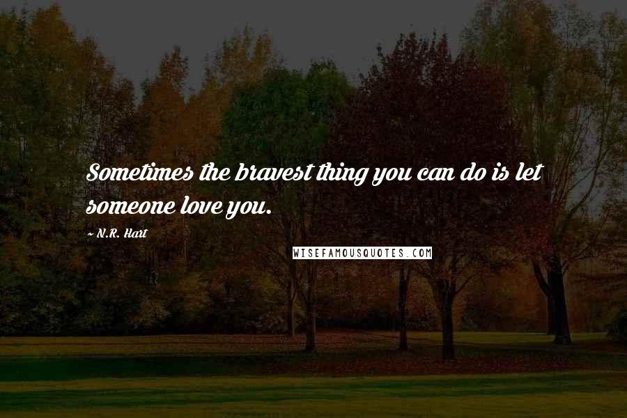 N.R. Hart quotes: Sometimes the bravest thing you can do is let someone love you.