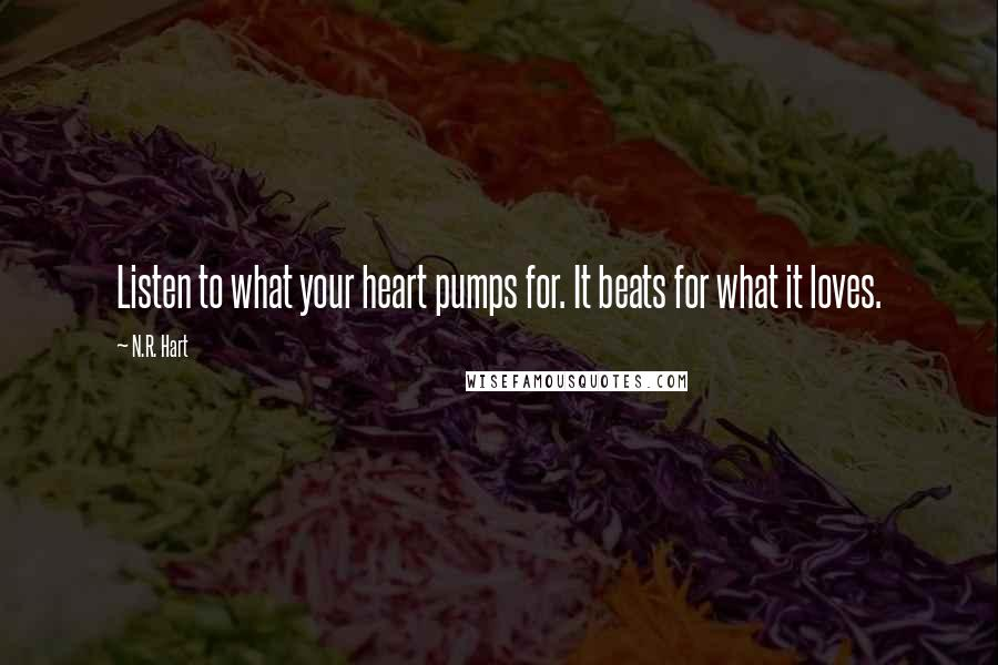 N.R. Hart quotes: Listen to what your heart pumps for. It beats for what it loves.