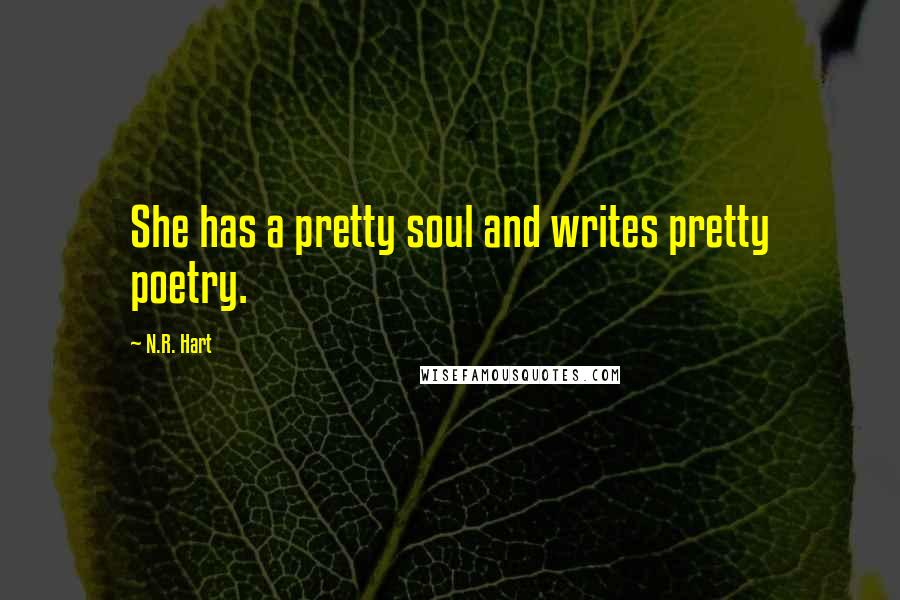 N.R. Hart quotes: She has a pretty soul and writes pretty poetry.