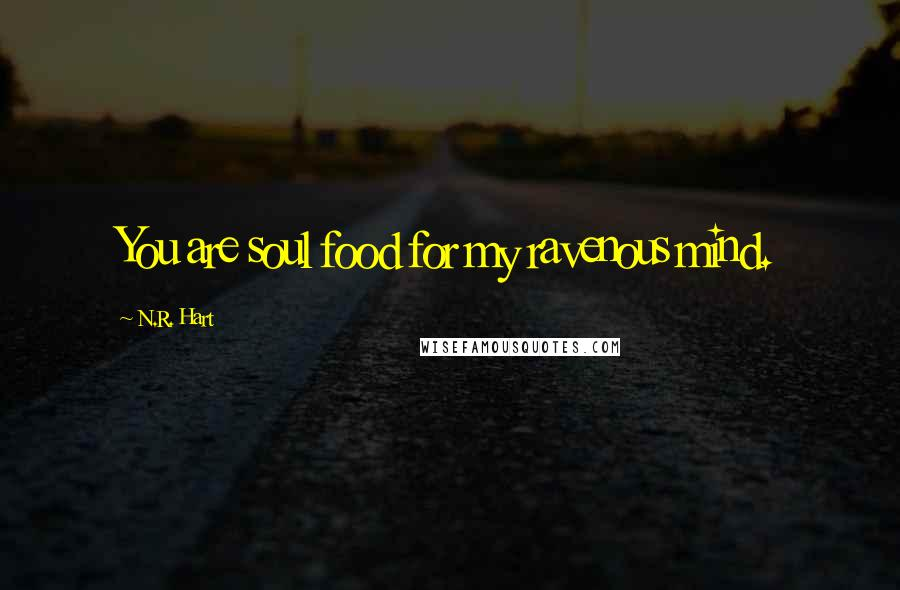 N.R. Hart quotes: You are soul food for my ravenous mind.