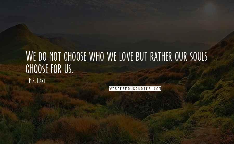 N.R. Hart quotes: We do not choose who we love but rather our souls choose for us.