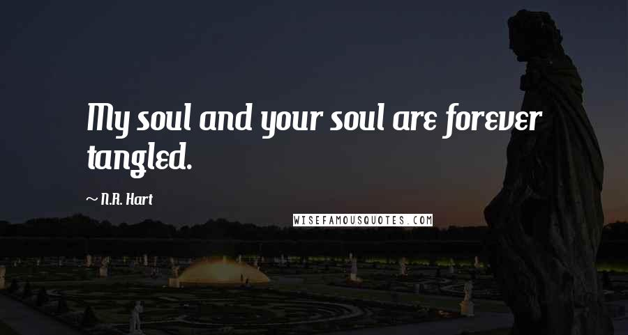 N.R. Hart quotes: My soul and your soul are forever tangled.
