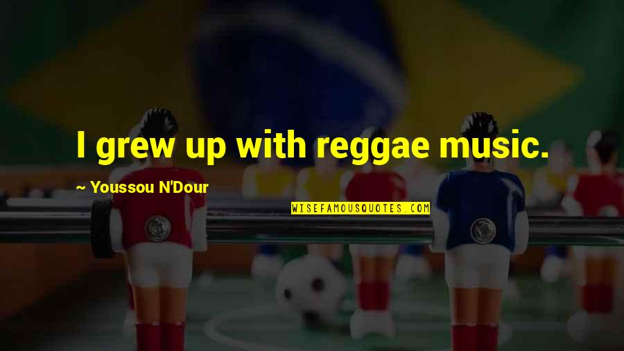 N-secure Quotes By Youssou N'Dour: I grew up with reggae music.