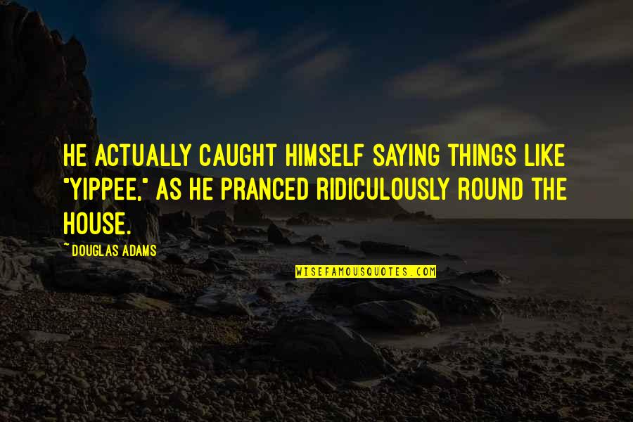 """Naam Movie Quotes By Douglas Adams: He actually caught himself saying things like """"Yippee,"""""""