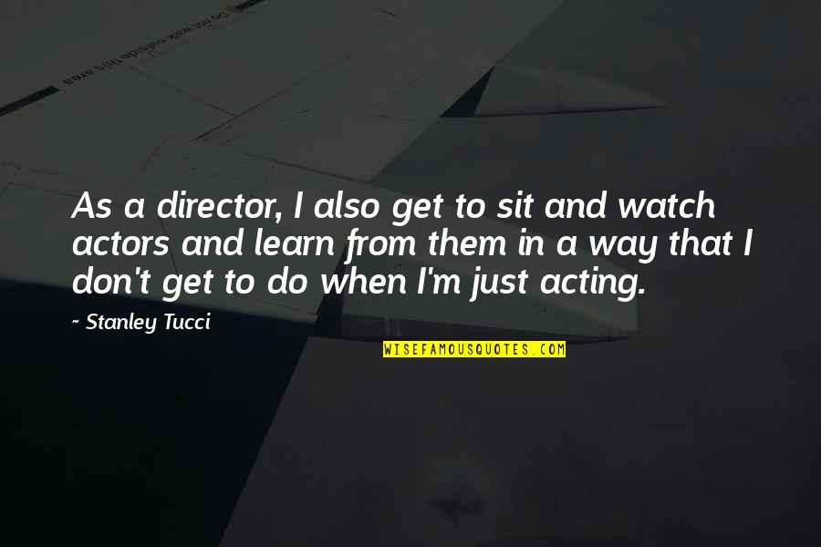 Naam Movie Quotes By Stanley Tucci: As a director, I also get to sit