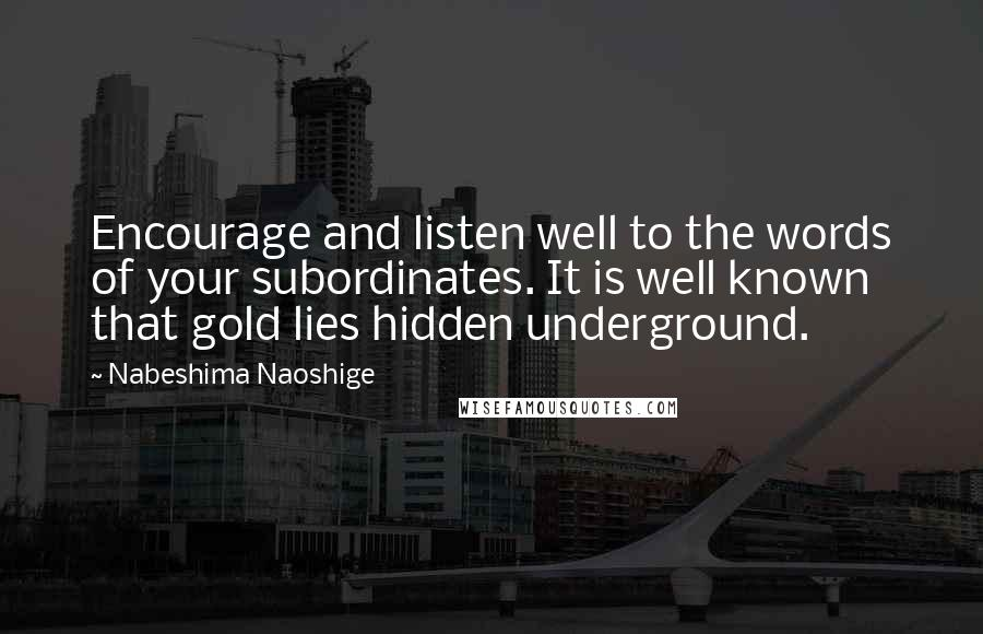 Nabeshima Naoshige quotes: Encourage and listen well to the words of your subordinates. It is well known that gold lies hidden underground.