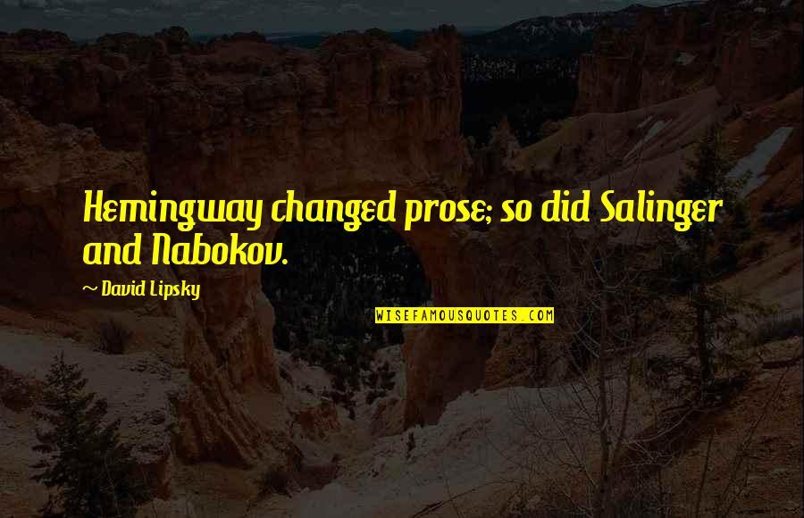 Nabokov Quotes By David Lipsky: Hemingway changed prose; so did Salinger and Nabokov.
