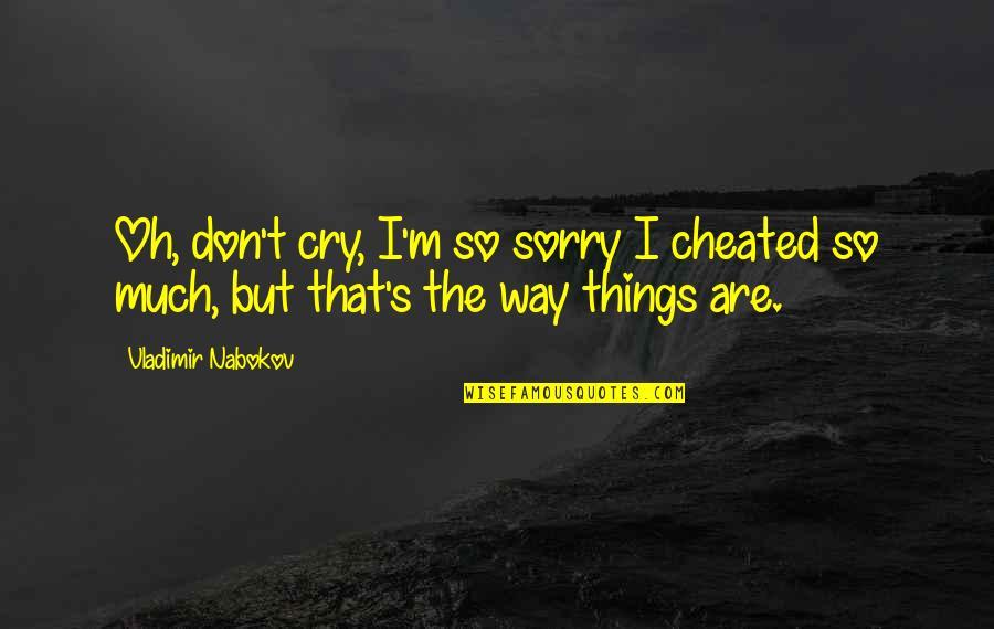 Nabokov Quotes By Vladimir Nabokov: Oh, don't cry, I'm so sorry I cheated