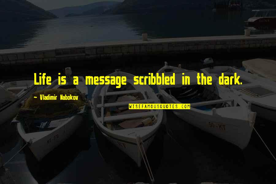 Nabokov Quotes By Vladimir Nabokov: Life is a message scribbled in the dark.