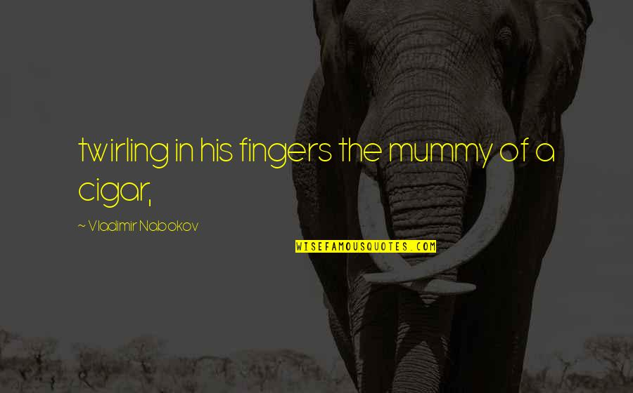 Nabokov Quotes By Vladimir Nabokov: twirling in his fingers the mummy of a