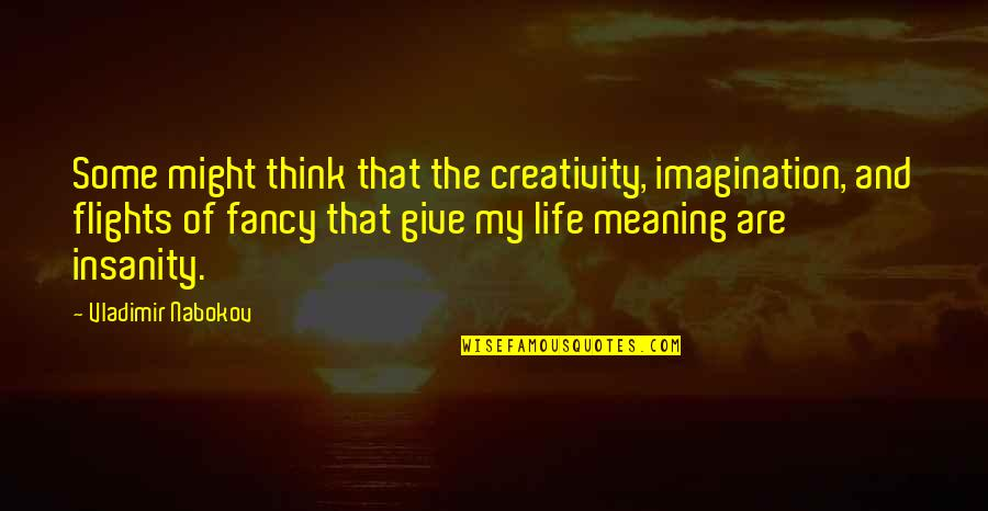 Nabokov Quotes By Vladimir Nabokov: Some might think that the creativity, imagination, and