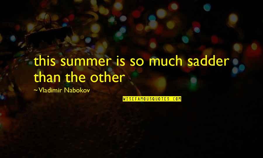 Nabokov Quotes By Vladimir Nabokov: this summer is so much sadder than the