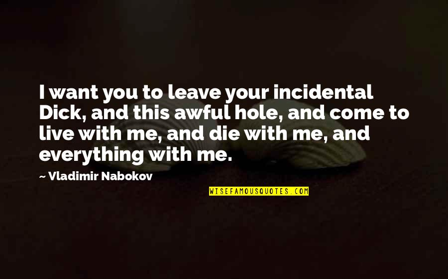 Nabokov Quotes By Vladimir Nabokov: I want you to leave your incidental Dick,