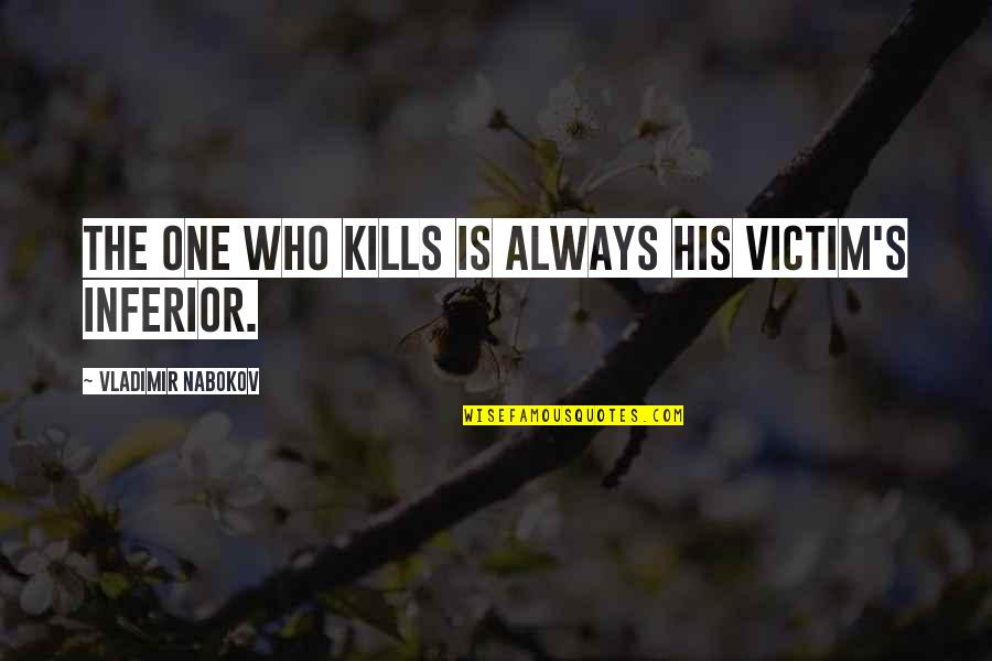 Nabokov Quotes By Vladimir Nabokov: The one who kills is always his victim's