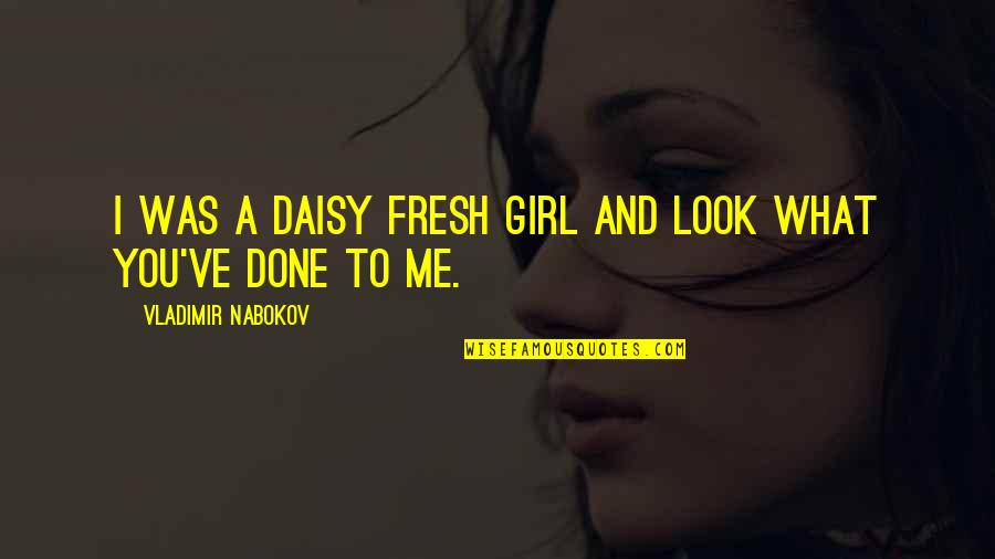 Nabokov Quotes By Vladimir Nabokov: I was a daisy fresh girl and look