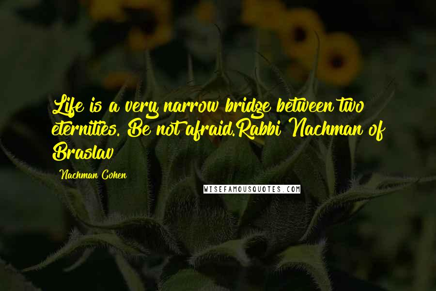 Nachman Cohen quotes: Life is a very narrow bridge between two eternities. Be not afraid.Rabbi Nachman of Braslav