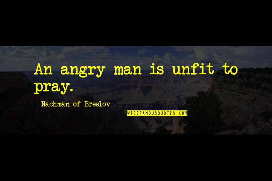 Nachman Of Breslov Quotes By Nachman Of Breslov: An angry man is unfit to pray.