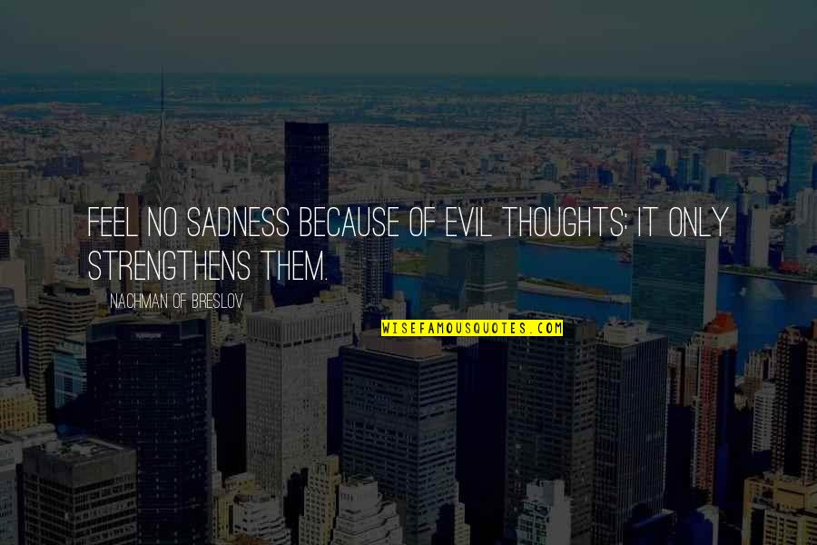 Nachman Of Breslov Quotes By Nachman Of Breslov: Feel no sadness because of evil thoughts: it