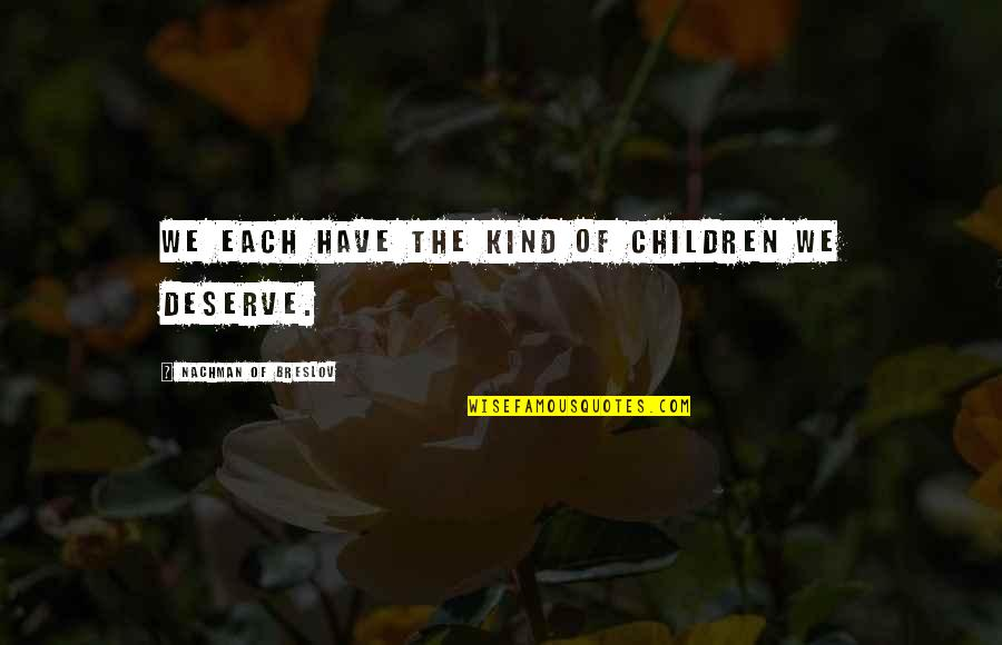 Nachman Of Breslov Quotes By Nachman Of Breslov: We each have the kind of children we
