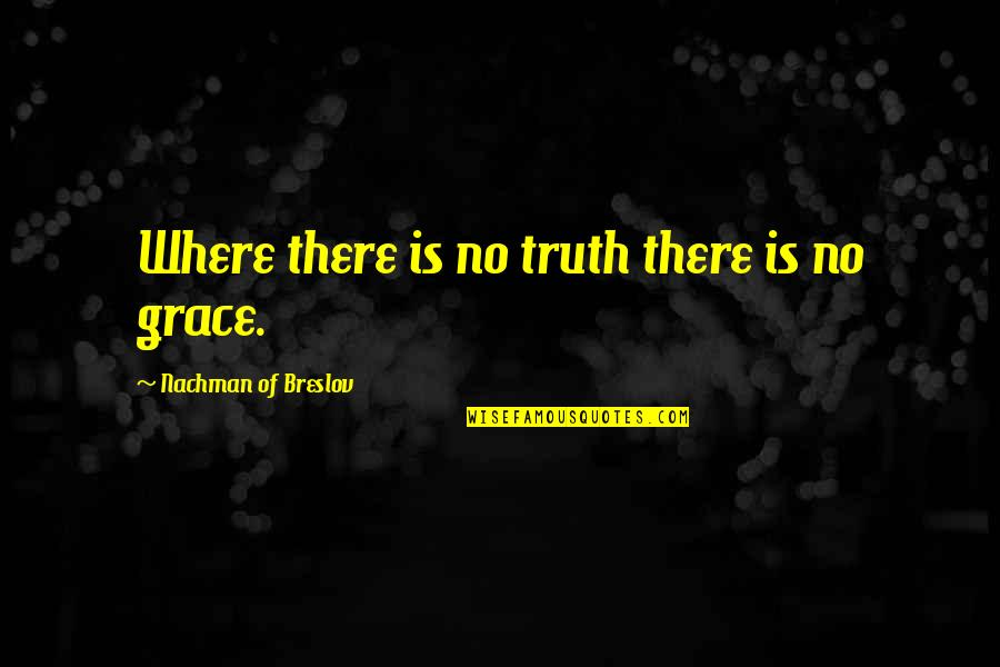 Nachman Of Breslov Quotes By Nachman Of Breslov: Where there is no truth there is no