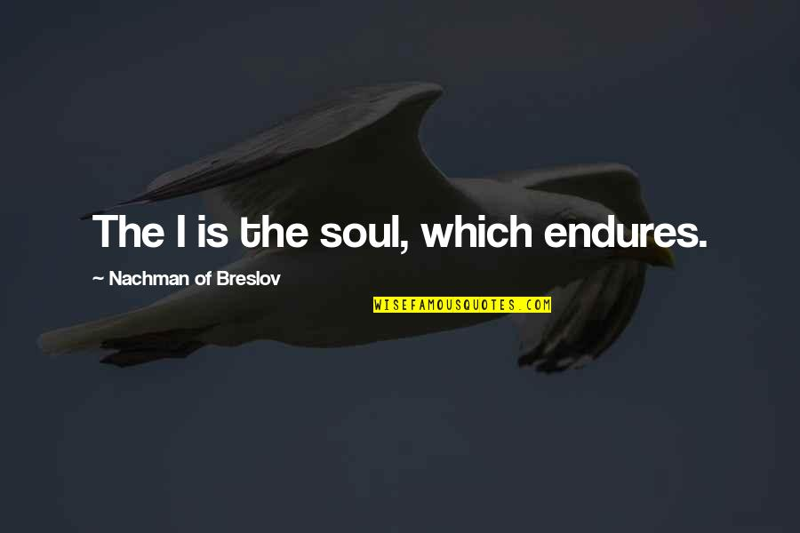 Nachman Of Breslov Quotes By Nachman Of Breslov: The I is the soul, which endures.