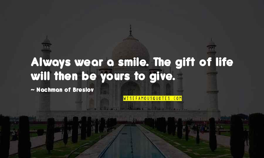 Nachman Of Breslov Quotes By Nachman Of Breslov: Always wear a smile. The gift of life