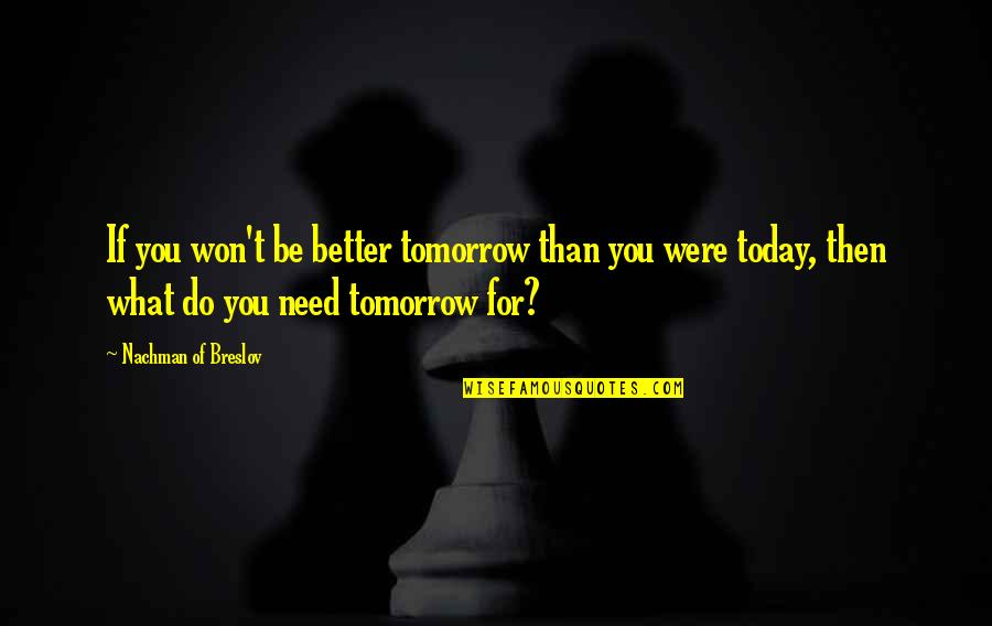 Nachman Of Breslov Quotes By Nachman Of Breslov: If you won't be better tomorrow than you