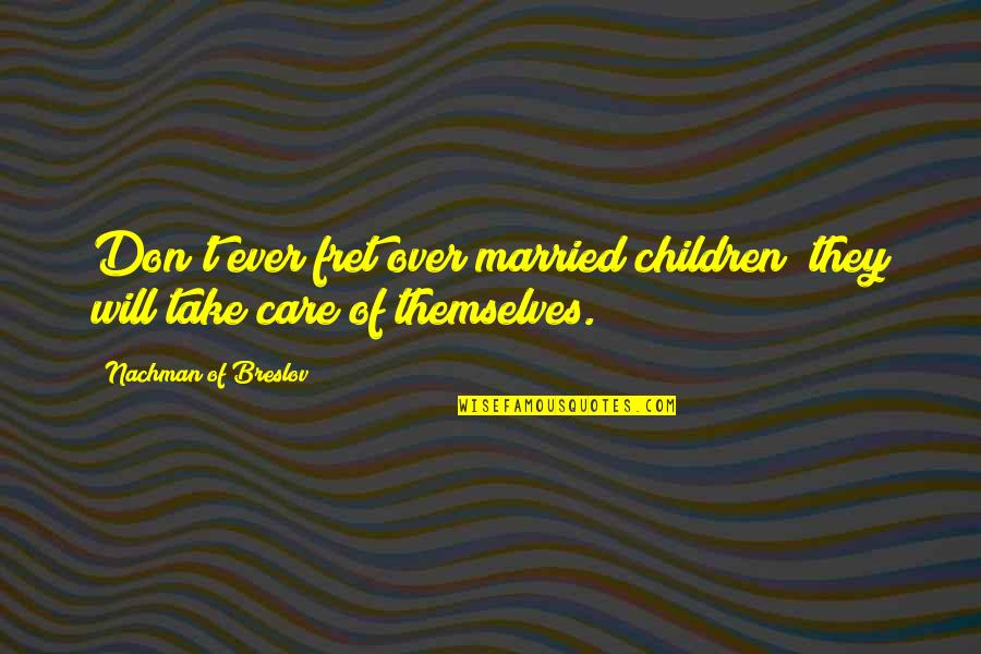 Nachman Of Breslov Quotes By Nachman Of Breslov: Don't ever fret over married children; they will