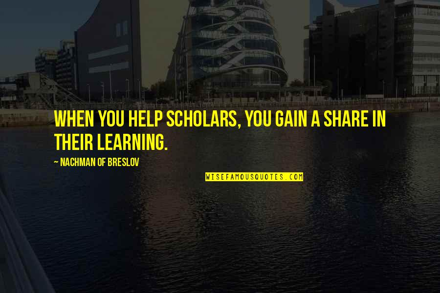Nachman Of Breslov Quotes By Nachman Of Breslov: When you help scholars, you gain a share