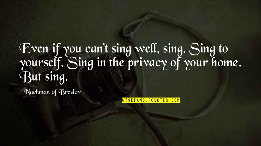 Nachman Of Breslov Quotes By Nachman Of Breslov: Even if you can't sing well, sing. Sing