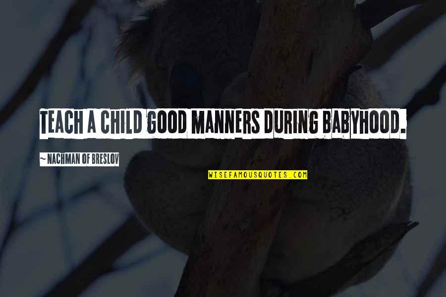 Nachman Of Breslov Quotes By Nachman Of Breslov: Teach a child good manners during babyhood.