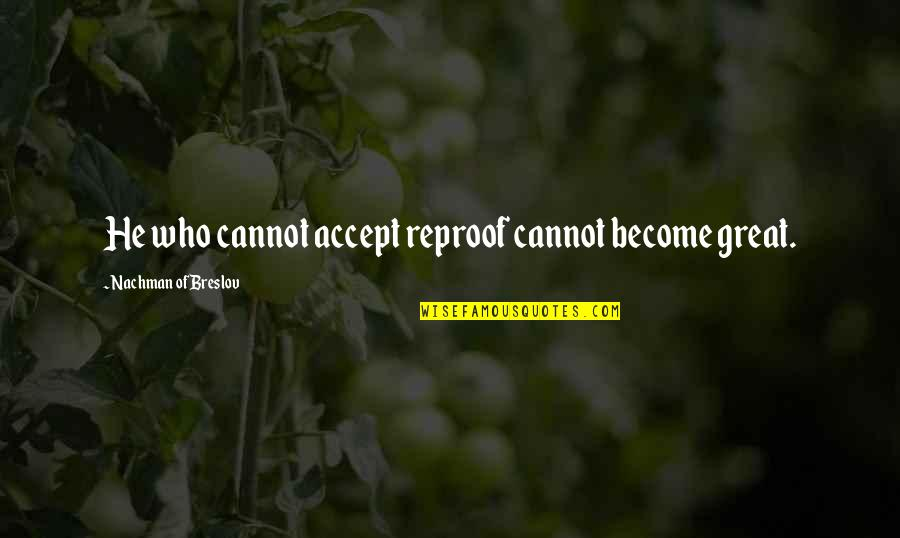 Nachman Of Breslov Quotes By Nachman Of Breslov: He who cannot accept reproof cannot become great.
