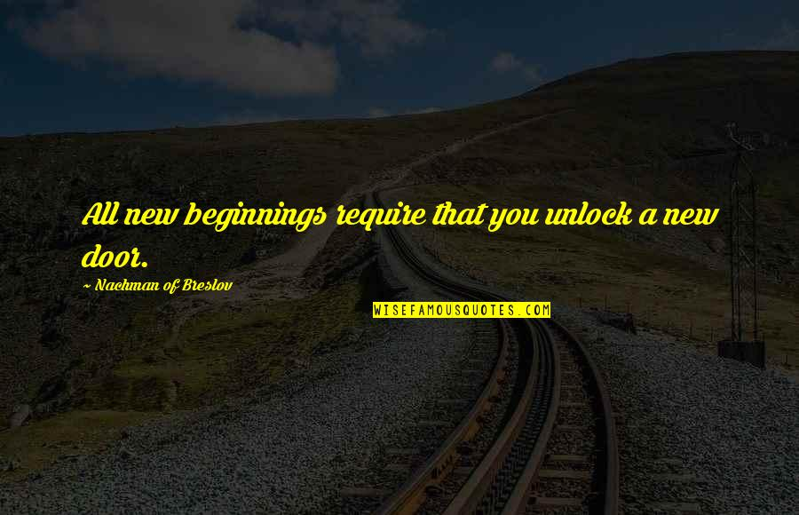 Nachman Of Breslov Quotes By Nachman Of Breslov: All new beginnings require that you unlock a