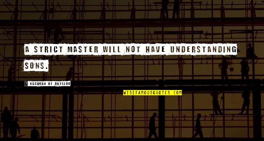 Nachman Of Breslov Quotes By Nachman Of Breslov: A strict master will not have understanding sons.
