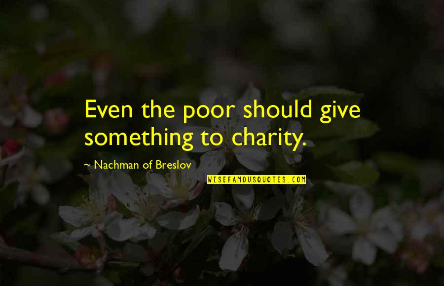 Nachman Of Breslov Quotes By Nachman Of Breslov: Even the poor should give something to charity.