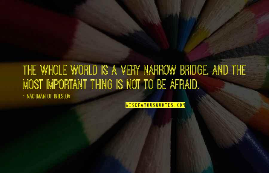 Nachman Of Breslov Quotes By Nachman Of Breslov: The whole world is a very narrow bridge.