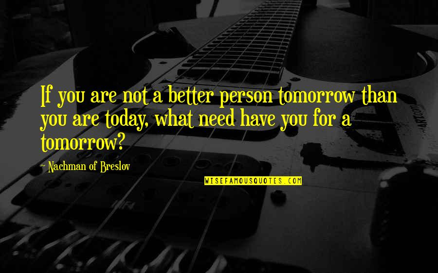 Nachman Of Breslov Quotes By Nachman Of Breslov: If you are not a better person tomorrow