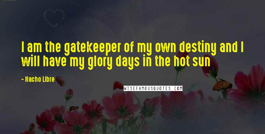 Nacho LIbre quotes: I am the gatekeeper of my own destiny and I will have my glory days in the hot sun