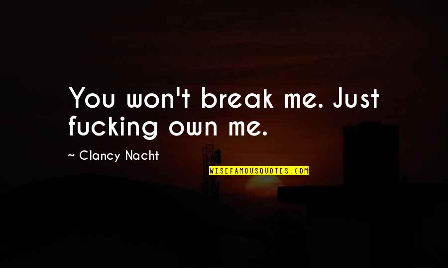 Nacht Quotes By Clancy Nacht: You won't break me. Just fucking own me.
