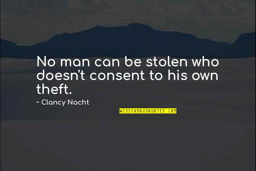 Nacht Quotes By Clancy Nacht: No man can be stolen who doesn't consent