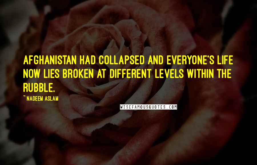 Nadeem Aslam quotes: Afghanistan had collapsed and everyone's life now lies broken at different levels within the rubble.