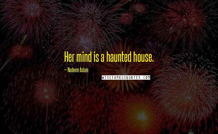 Nadeem Aslam quotes: Her mind is a haunted house.