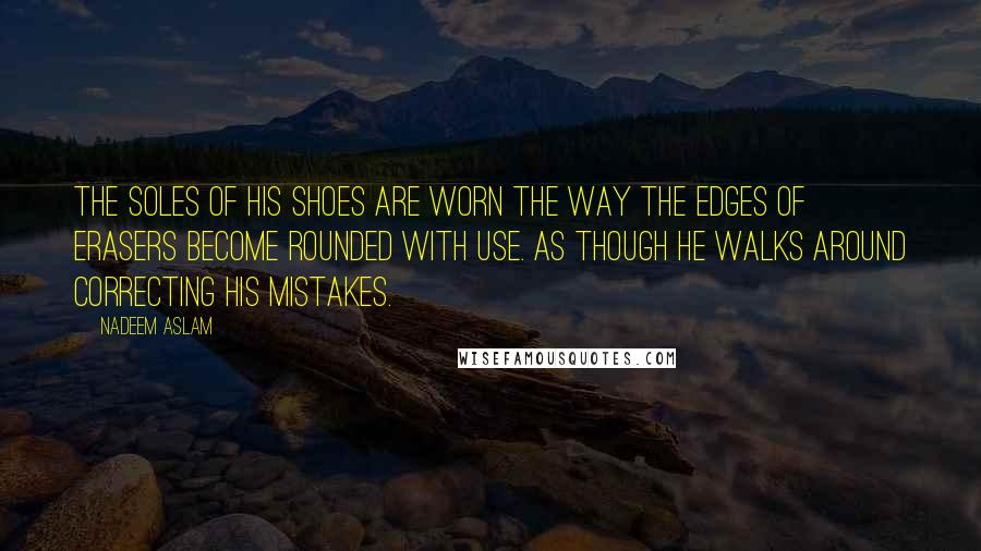 Nadeem Aslam quotes: The soles of his shoes are worn the way the edges of erasers become rounded with use. As though he walks around correcting his mistakes.